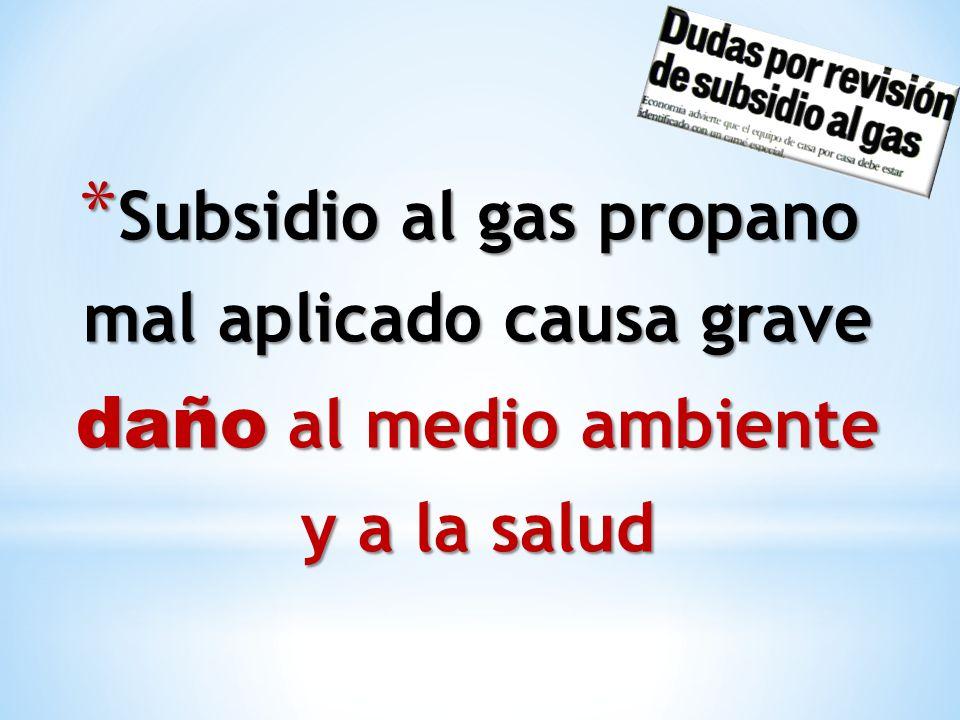 * Subsidio al gas propano mal aplicado causa grave daño al medio ambiente y a la salud