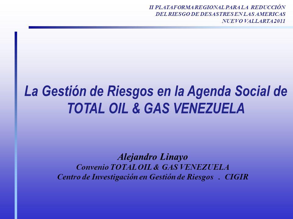 La Gestión de Riesgos en la Agenda Social de TOTAL OIL & GAS VENEZUELA Alejandro Linayo Convenio TOTAL OIL & GAS VENEZUELA Centro de Investigación en Gestión de Riesgos.