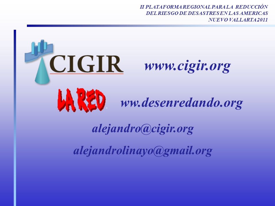 www.cigir.org alejandro@cigir.org alejandrolinayo@gmail.org ww.desenredando.org II PLATAFORMA REGIONAL PARA LA REDUCCIÓN DEL RIESGO DE DESASTRES EN LAS AMERICAS NUEVO VALLARTA 2011