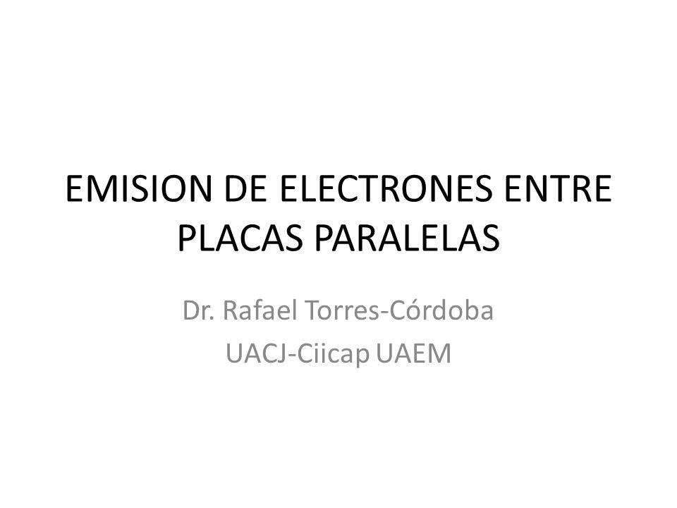 EMISION DE ELECTRONES ENTRE PLACAS PARALELAS Dr. Rafael Torres-Córdoba UACJ-Ciicap UAEM