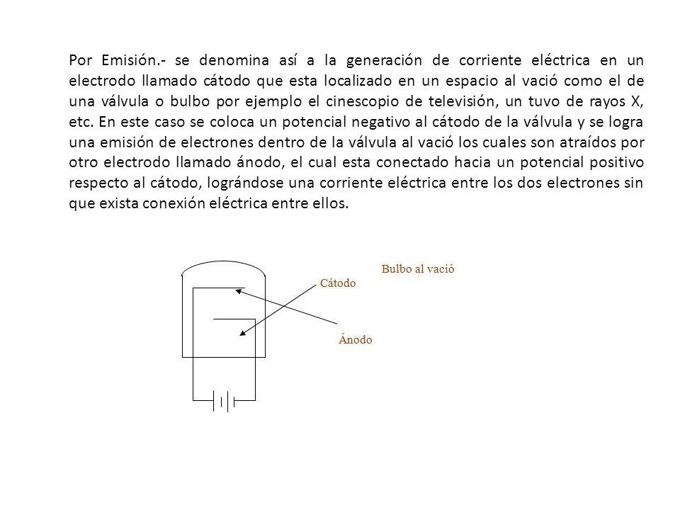 Por Emisión.- se denomina así a la generación de corriente eléctrica en un electrodo llamado cátodo que esta localizado en un espacio al vació como el