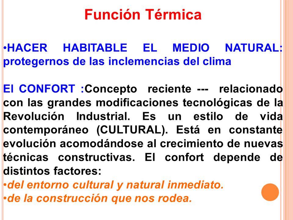 Función Térmica HACER HABITABLE EL MEDIO NATURAL: protegernos de las inclemencias del clima El CONFORT :Concepto reciente --- relacionado con las gran