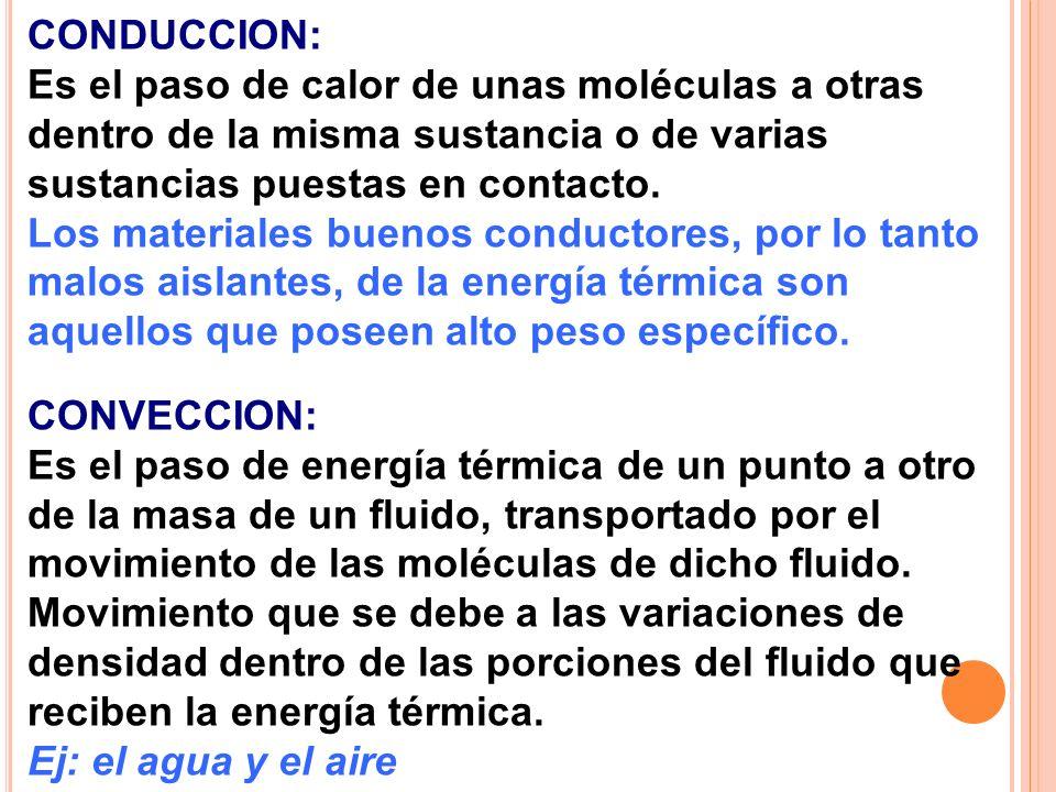 CONDUCCION: Es el paso de calor de unas moléculas a otras dentro de la misma sustancia o de varias sustancias puestas en contacto. Los materiales buen