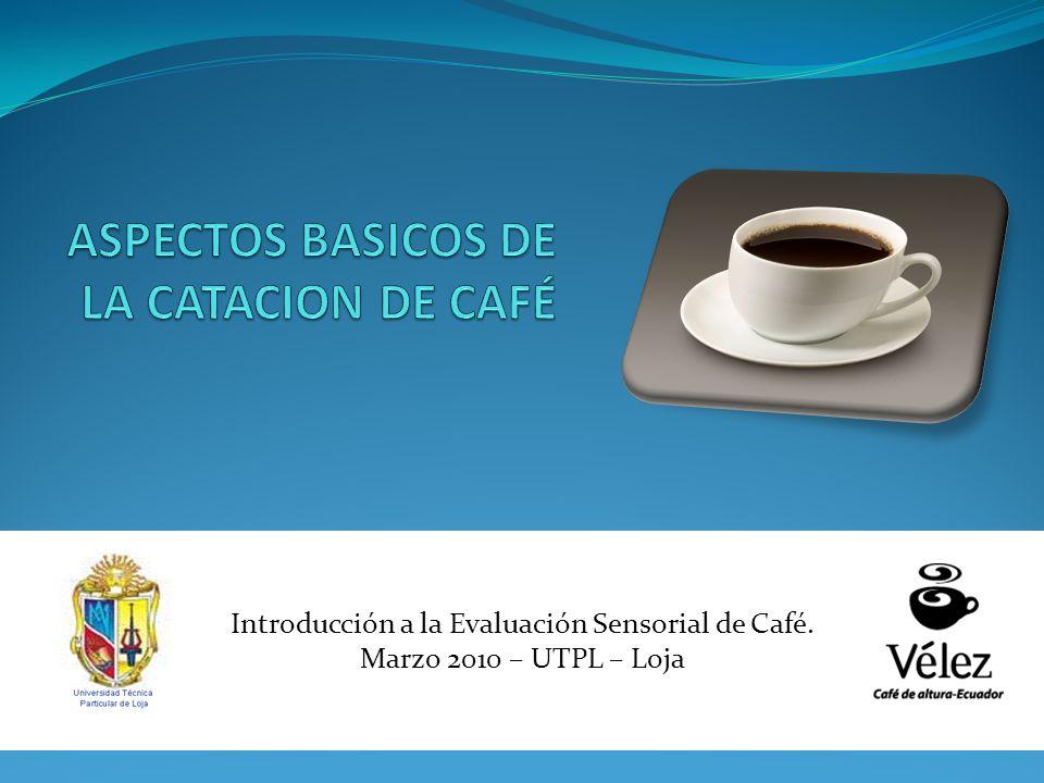 Introducción a la Evaluación Sensorial de Café. Marzo 2010 – UTPL – Loja
