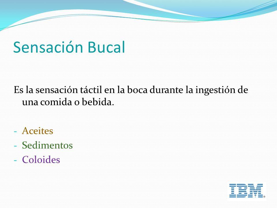 Sensación Bucal Es la sensación táctil en la boca durante la ingestión de una comida o bebida.