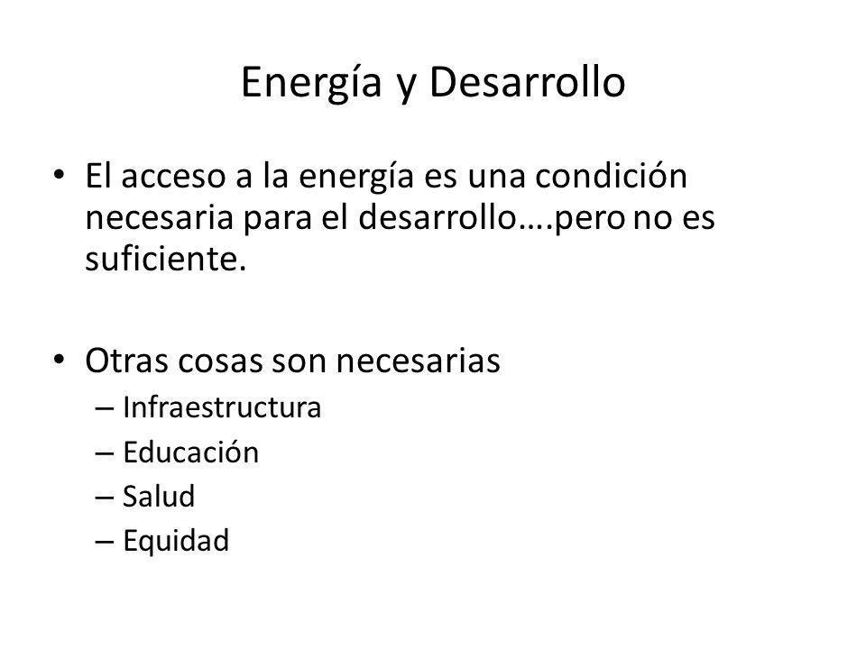 Energía y Desarrollo El acceso a la energía es una condición necesaria para el desarrollo….pero no es suficiente.