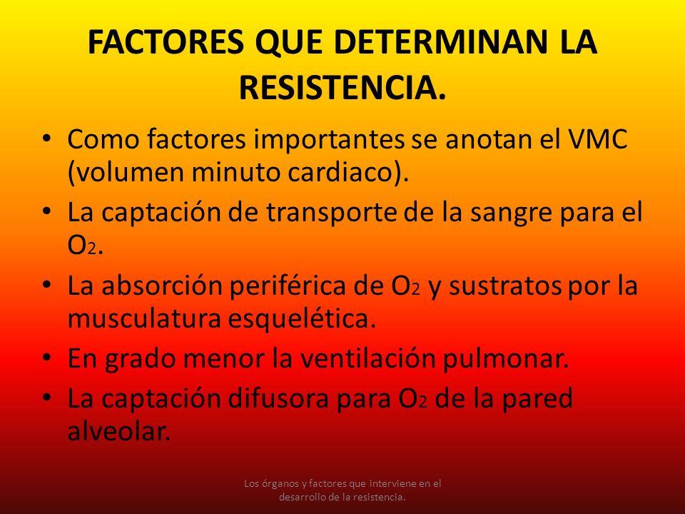 FACTORES QUE DETERMINAN LA RESISTENCIA. Como factores importantes se anotan el VMC (volumen minuto cardiaco). La captación de transporte de la sangre