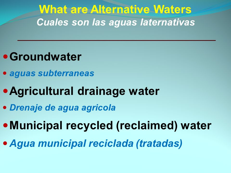 What are Alternative Waters Cuales son las aguas laternativas Groundwater aguas subterraneas Agricultural drainage water Drenaje de agua agricola Municipal recycled (reclaimed) water Agua municipal reciclada (tratadas)