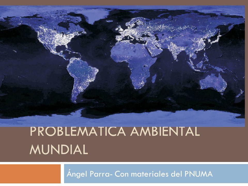 PROBLEMÁTICA AMBIENTAL MUNDIAL Ángel Parra- Con materiales del PNUMA