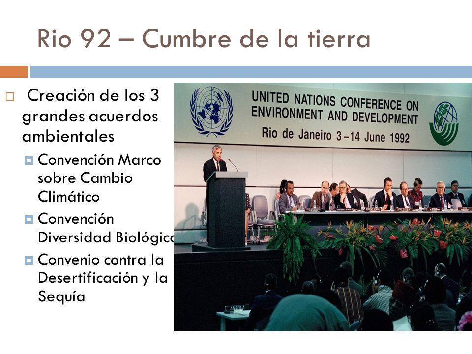 Rio 92 – Cumbre de la tierra Creación de los 3 grandes acuerdos ambientales Convención Marco sobre Cambio Climático Convención Diversidad Biológica Convenio contra la Desertificación y la Sequía