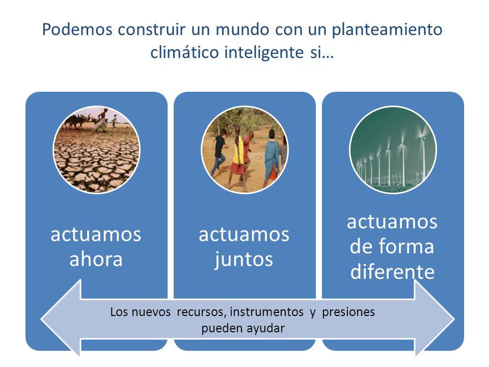 New finance, new instruments and new pressures are helping build momentum Podemos construir un mundo con un planteamiento climático inteligente si… actuamos ahora actuamos juntos actuamos de forma diferente Los nuevos recursos, instrumentos y presiones pueden ayudar