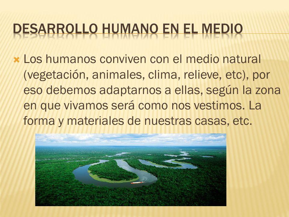 Los humanos conviven con el medio natural (vegetación, animales, clima, relieve, etc), por eso debemos adaptarnos a ellas, según la zona en que vivamos será como nos vestimos.