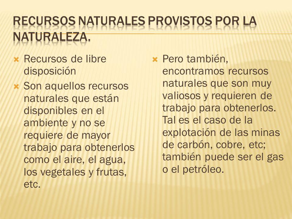 Recursos de libre disposición Son aquellos recursos naturales que están disponibles en el ambiente y no se requiere de mayor trabajo para obtenerlos como el aire, el agua, los vegetales y frutas, etc.