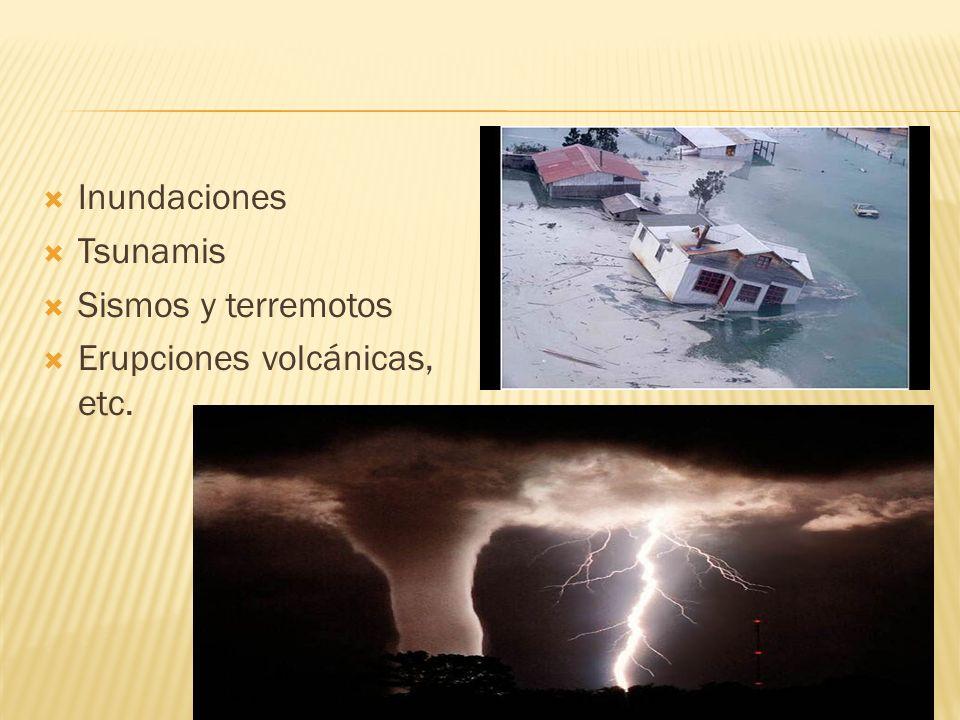 Inundaciones Tsunamis Sismos y terremotos Erupciones volcánicas, etc.