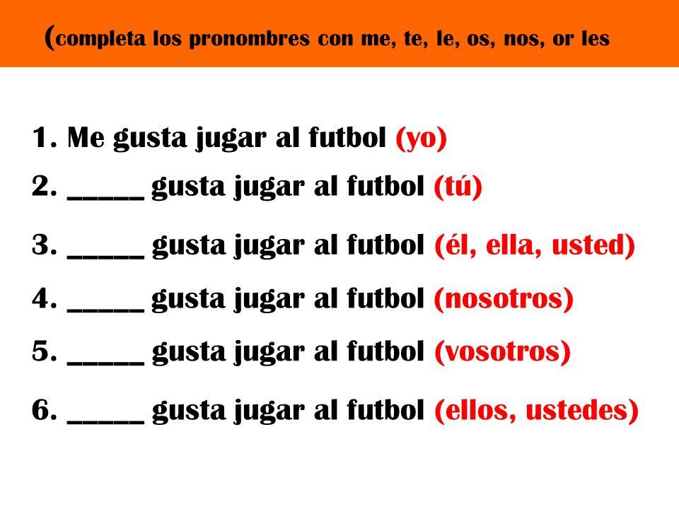 2. _____ gusta jugar al futbol (tú) ( completa los pronombres con me, te, le, os, nos, or les 3. _____ gusta jugar al futbol (él, ella, usted) 1. Me g