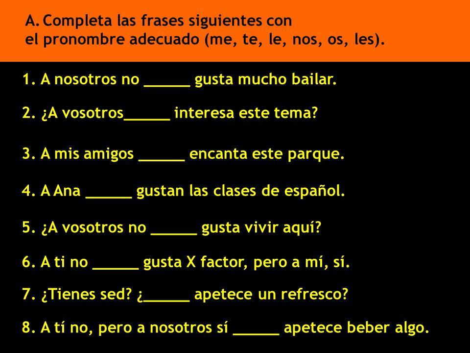 2. ¿A vosotros_____ interesa este tema? A.Completa las frases siguientes con el pronombre adecuado (me, te, le, nos, os, les). 3. A mis amigos _____ e