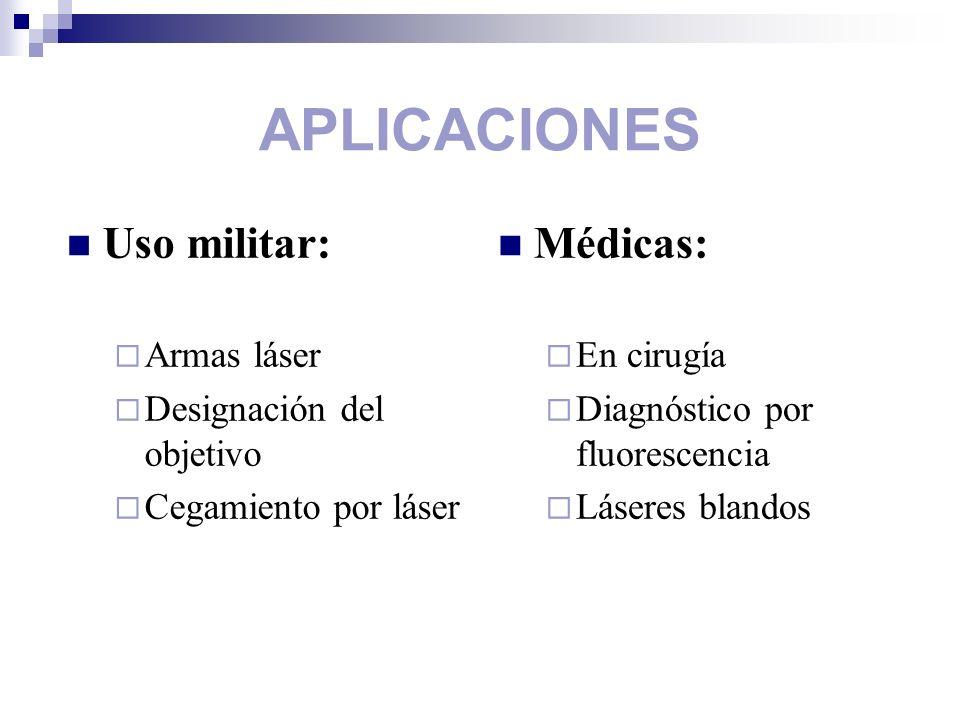 APLICACIONES Uso militar: Armas láser Designación del objetivo Cegamiento por láser Médicas: En cirugía Diagnóstico por fluorescencia Láseres blandos