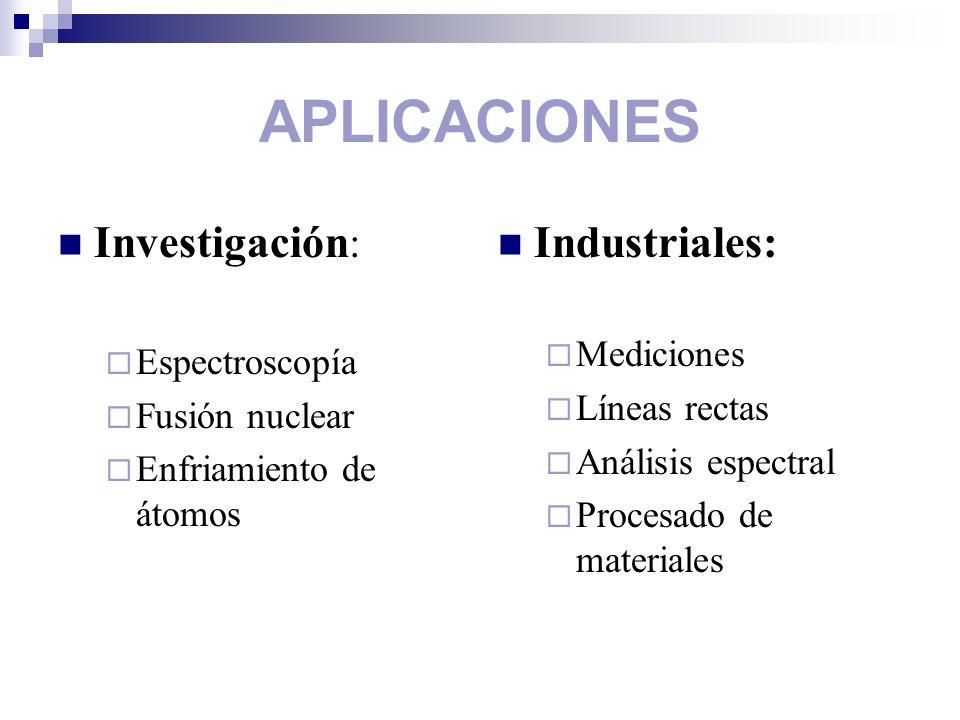 APLICACIONES Investigación : Espectroscopía Fusión nuclear Enfriamiento de átomos Industriales: Mediciones Líneas rectas Análisis espectral Procesado
