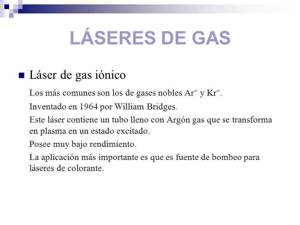 LÁSERES DE GAS Láser de gas iónico Los más comunes son los de gases nobles Ar + y Kr +. Inventado en 1964 por William Bridges. Este láser contiene un