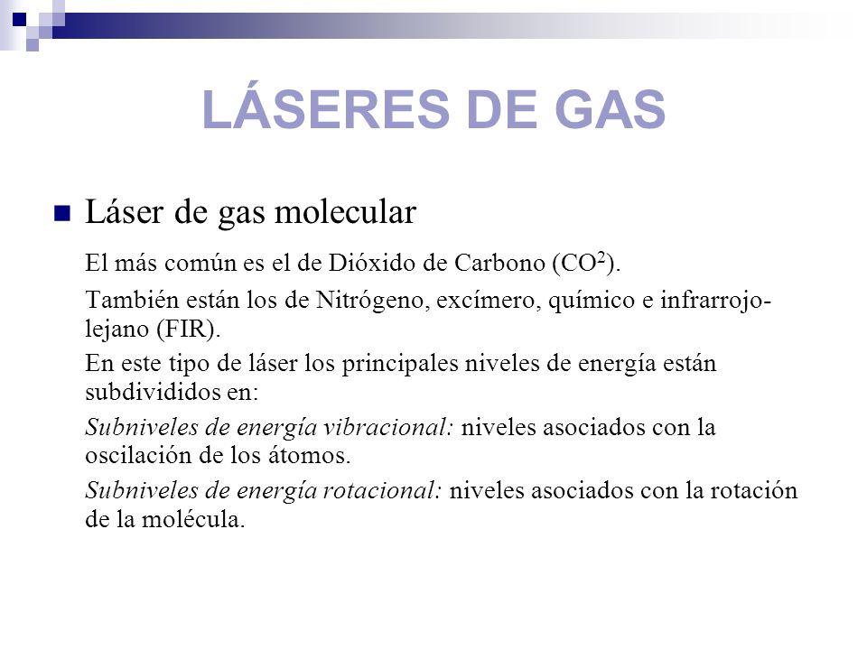 LÁSERES DE GAS Láser de gas molecular El más común es el de Dióxido de Carbono (CO 2 ). También están los de Nitrógeno, excímero, químico e infrarrojo