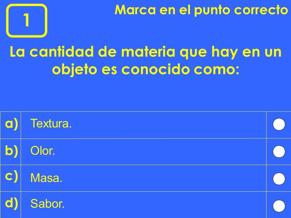 1 Marca en el punto correcto La cantidad de materia que hay en un objeto es conocido como: Masa.
