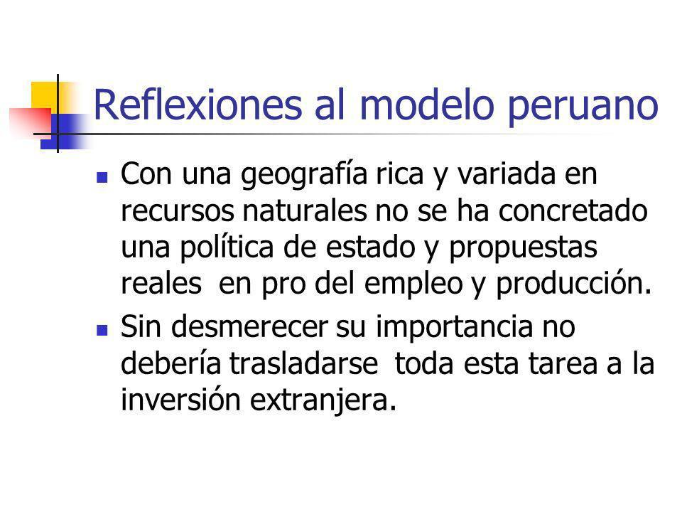 Reflexiones al modelo peruano Con una geografía rica y variada en recursos naturales no se ha concretado una política de estado y propuestas reales en pro del empleo y producción.