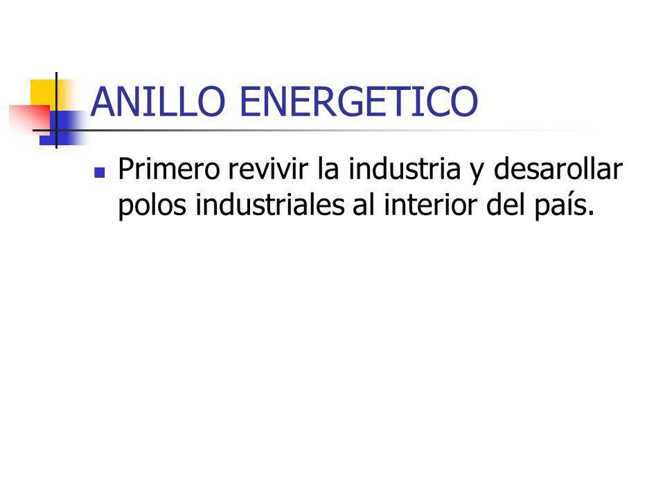ANILLO ENERGETICO Primero revivir la industria y desarollar polos industriales al interior del país.