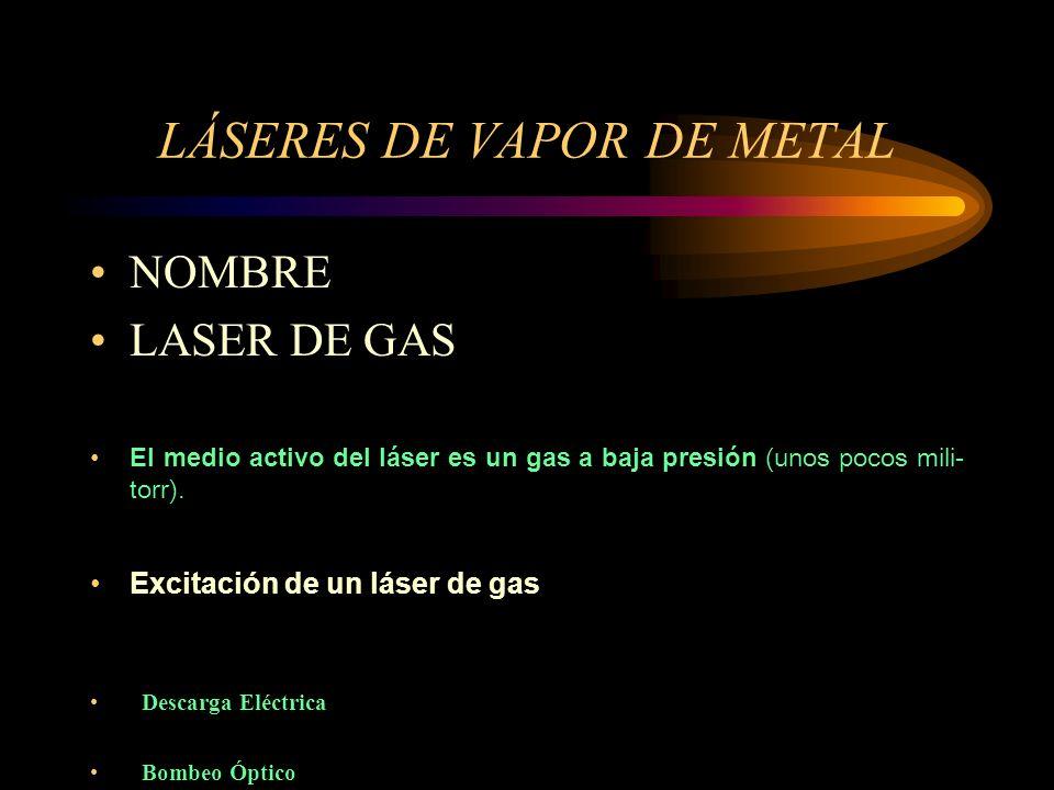 LÁSERES DE VAPOR DE METAL NOMBRE LASER DE GAS El medio activo del láser es un gas a baja presión (unos pocos mili- torr). Excitación de un láser de ga