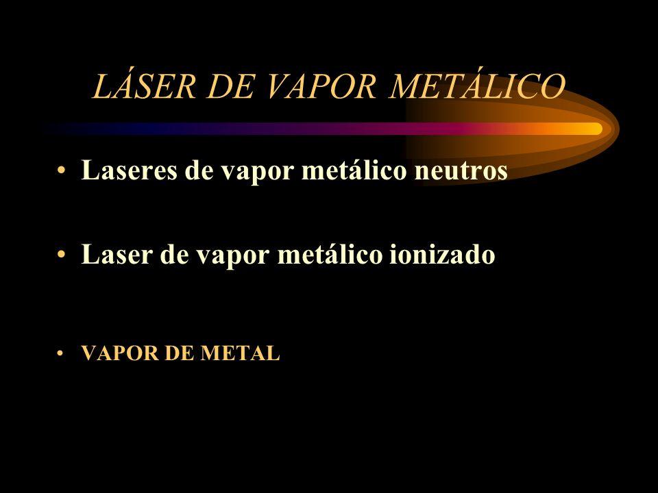 LÁSER DE VAPOR METÁLICO Laseres de vapor metálico neutros Laser de vapor metálico ionizado VAPOR DE METAL