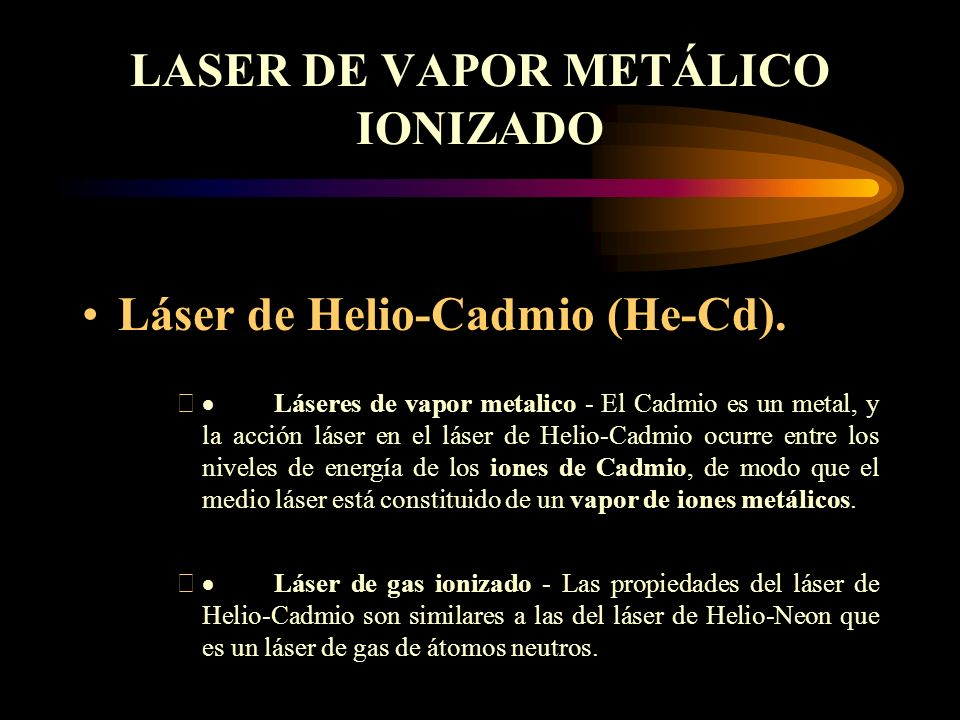 LASER DE VAPOR METÁLICO IONIZADO Láser de Helio-Cadmio (He-Cd). Láseres de vapor metalico - El Cadmio es un metal, y la acción láser en el láser de He