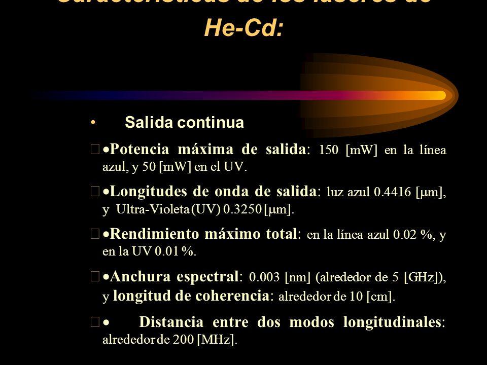 Características de los láseres de He-Cd: Salida continua Potencia máxima de salida: 150 [mW] en la línea azul, y 50 [mW] en el UV. Longitudes de onda