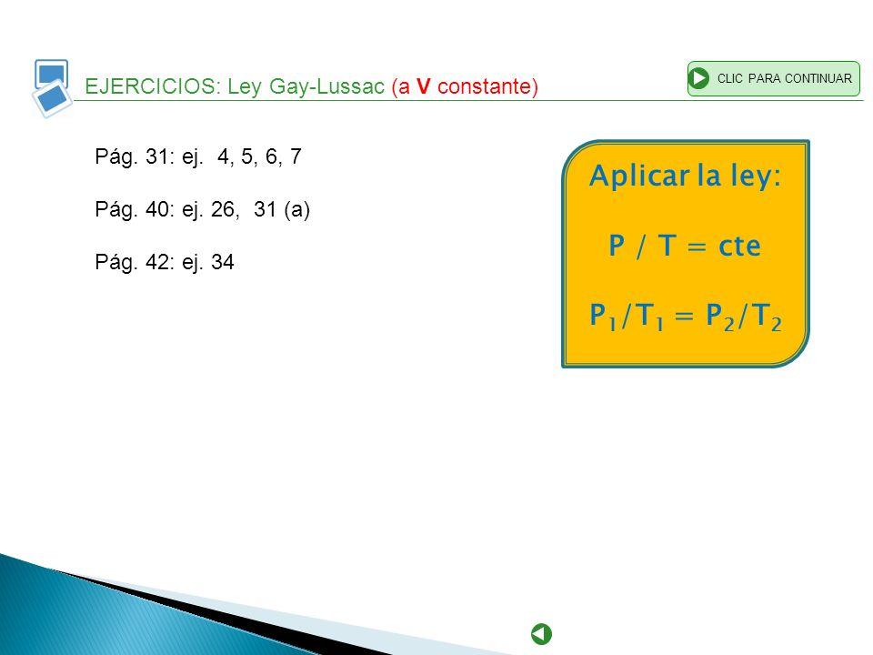 EJERCICIOS: Ley Gay-Lussac (a V constante) CLIC PARA CONTINUAR Pág. 31: ej. 4, 5, 6, 7 Pág. 40: ej. 26, 31 (a) Pág. 42: ej. 34 Aplicar la ley: P / T =