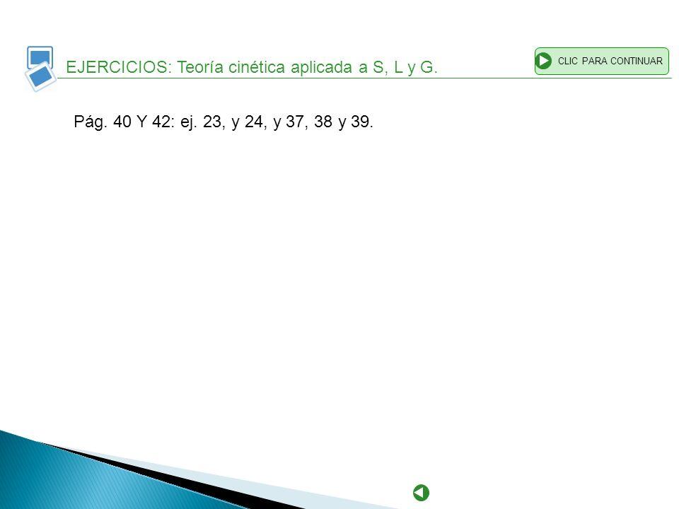 EJERCICIOS: Teoría cinética aplicada a S, L y G. CLIC PARA CONTINUAR Pág. 40 Y 42: ej. 23, y 24, y 37, 38 y 39.