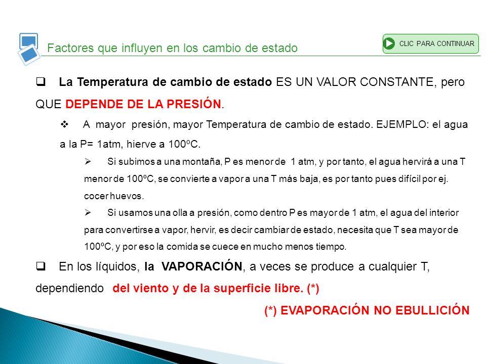 CLIC PARA CONTINUAR Factores que influyen en los cambio de estado La Temperatura de cambio de estado ES UN VALOR CONSTANTE, pero QUE DEPENDE DE LA PRE