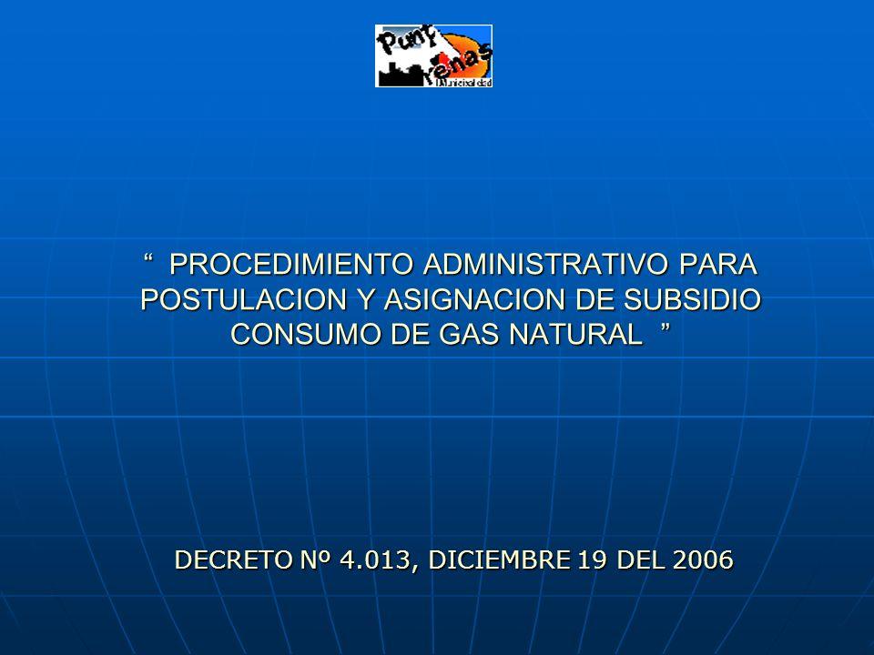PROCEDIMIENTO ADMINISTRATIVO PARA POSTULACION Y ASIGNACION DE SUBSIDIO CONSUMO DE GAS NATURAL PROCEDIMIENTO ADMINISTRATIVO PARA POSTULACION Y ASIGNACION DE SUBSIDIO CONSUMO DE GAS NATURAL DECRETO Nº 4.013, DICIEMBRE 19 DEL 2006