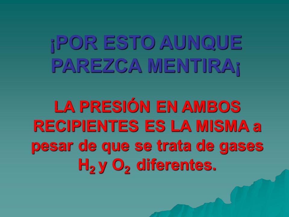 ¡POR ESTO AUNQUE PAREZCA MENTIRA¡ LA PRESIÓN EN AMBOS RECIPIENTES ES LA MISMA a pesar de que se trata de gases H 2 y O 2 diferentes.
