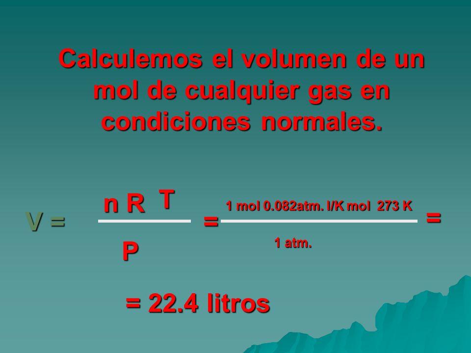 Calculemos el volumen de un mol de cualquier gas en condiciones normales. V = V = T n R n R P = 1 mol 0.082atm. l/K mol 273 K 1 atm. = = 22.4 litros