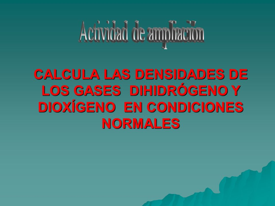 CALCULA LAS DENSIDADES DE LOS GASES DIHIDRÓGENO Y DIOXÍGENO EN CONDICIONES NORMALES