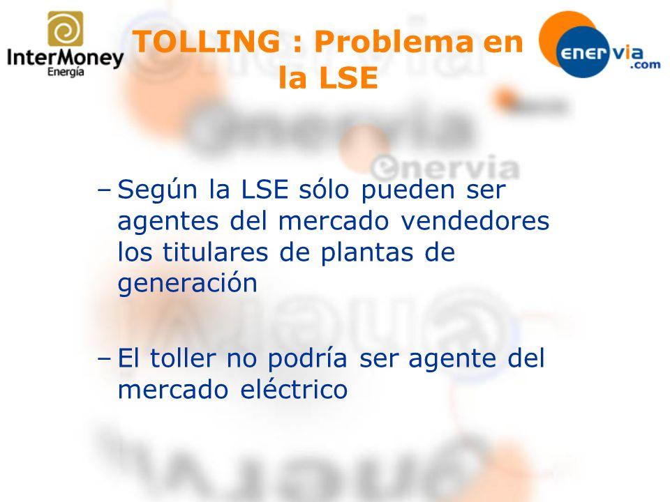 TOLLING : Problema en la LSE –Según la LSE sólo pueden ser agentes del mercado vendedores los titulares de plantas de generación –El toller no podría