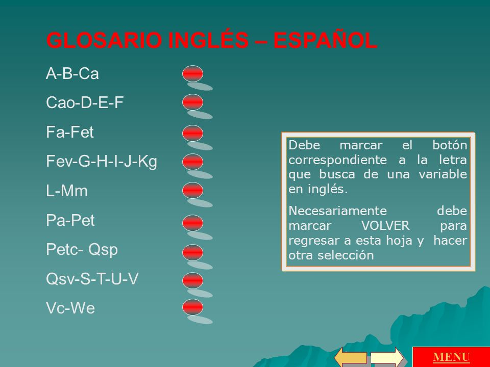 GLOSARIO INGLÉS – ESPAÑOL A-B-Ca Cao-D-E-F Fa-Fet Fev-G-H-I-J-Kg L-Mm Pa-Pet Petc- Qsp Qsv-S-T-U-V Vc-We MENU Debe marcar el botón correspondiente a la letra que busca de una variable en inglés.