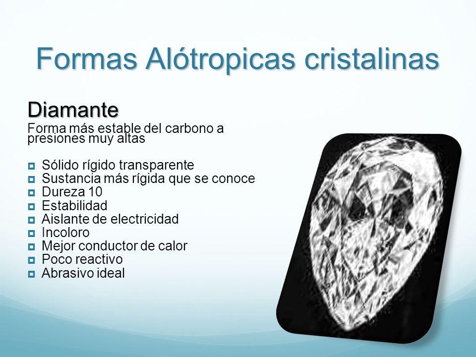 Formas Alótropicas cristalinas Diamante Forma más estable del carbono a presiones muy altas Sólido rígido transparente Sustancia más rígida que se conoce Dureza 10 Estabilidad Aislante de electricidad Incoloro Mejor conductor de calor Poco reactivo Abrasivo ideal