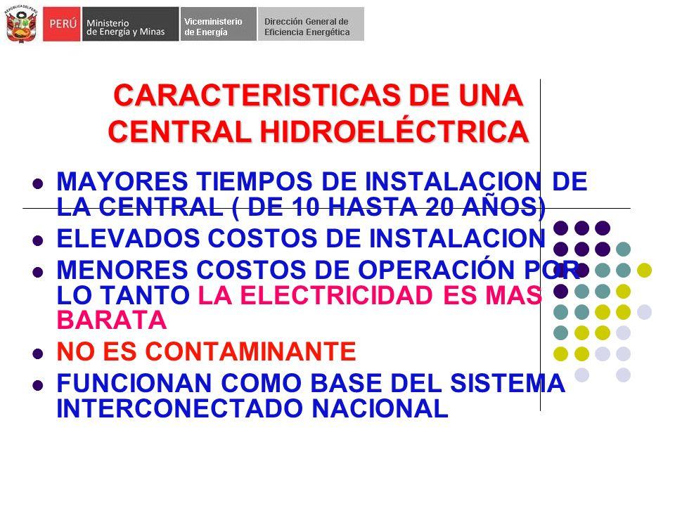 CARACTERISTICAS DE UNA CENTRAL HIDROELÉCTRICA MAYORES TIEMPOS DE INSTALACION DE LA CENTRAL ( DE 10 HASTA 20 AÑOS) ELEVADOS COSTOS DE INSTALACION MENORES COSTOS DE OPERACIÓN POR LO TANTO LA ELECTRICIDAD ES MAS BARATA NO ES CONTAMINANTE FUNCIONAN COMO BASE DEL SISTEMA INTERCONECTADO NACIONAL