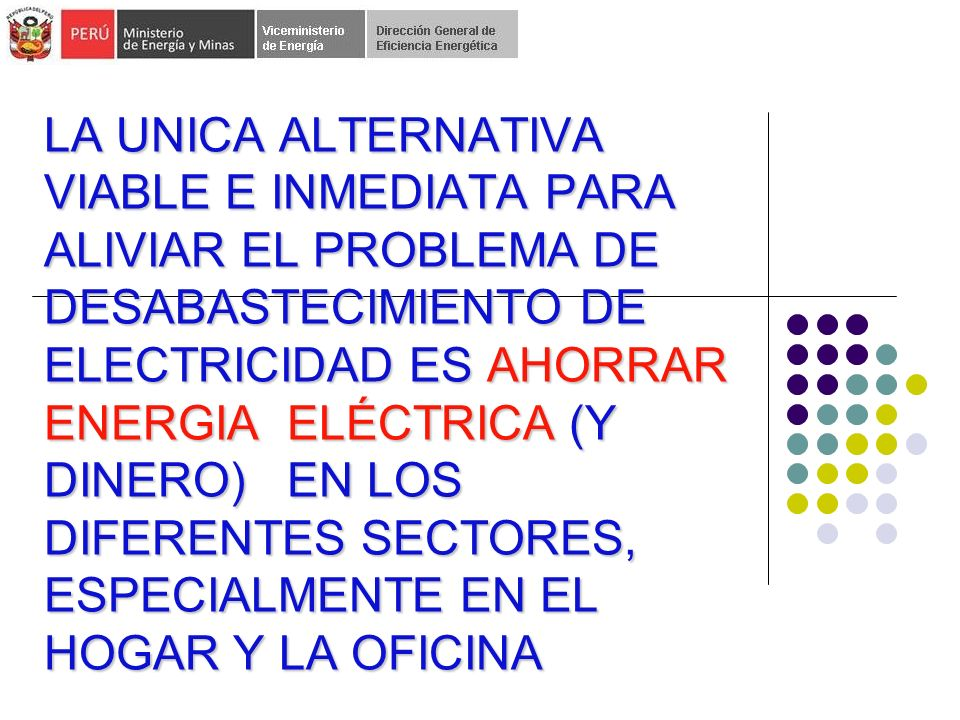 LA UNICA ALTERNATIVA VIABLE E INMEDIATA PARA ALIVIAR EL PROBLEMA DE DESABASTECIMIENTO DE ELECTRICIDAD ES AHORRAR ENERGIA ELÉCTRICA (Y DINERO) EN LOS DIFERENTES SECTORES, ESPECIALMENTE EN EL HOGAR Y LA OFICINA