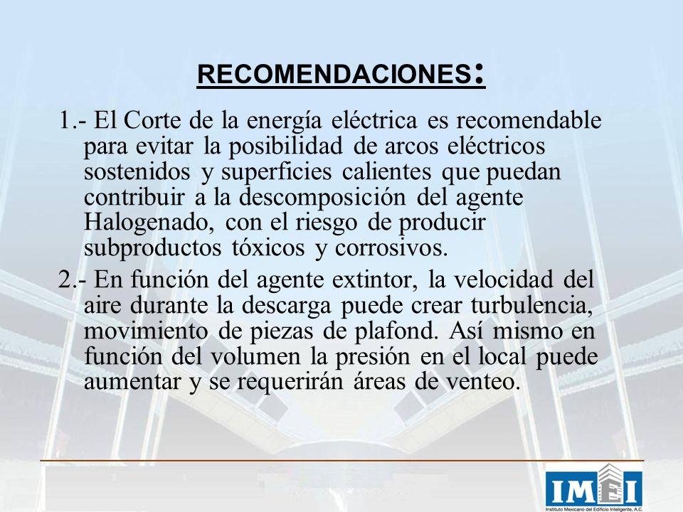 RECOMENDACIONES : 1.- El Corte de la energía eléctrica es recomendable para evitar la posibilidad de arcos eléctricos sostenidos y superficies calientes que puedan contribuir a la descomposición del agente Halogenado, con el riesgo de producir subproductos tóxicos y corrosivos.