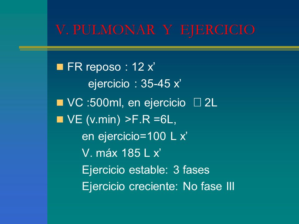 V. PULMONAR Y EJERCICIO FR reposo : 12 x ejercicio : 35-45 x VC :500ml, en ejercicio 2L VE (v.min) >F.R =6L, en ejercicio=100 L x V. máx 185 L x Ejerc
