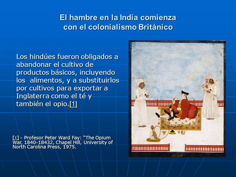 El hambre en la India comienza con el colonialismo Británico Los hindúes fueron obligados a abandonar el cultivo de productos básicos, incluyendo los alimentos, y a substituirlos por cultivos para exportar a Inglaterra como el té y también el opio.[1] [1] [1] - Profesor Peter Ward Fay: The Opium War, 1840-18432, Chapel Hill, University of North Carolina Press, 1975.