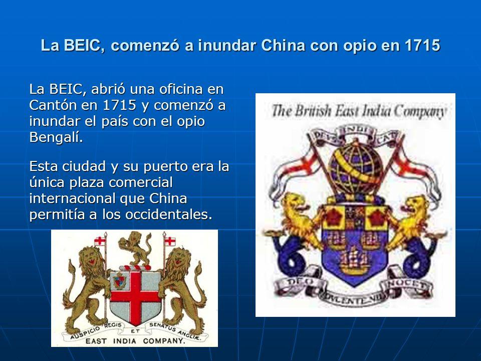 La BEIC, comenzó a inundar China con opio en 1715 La BEIC, abrió una oficina en Cantón en 1715 y comenzó a inundar el país con el opio Bengalí.