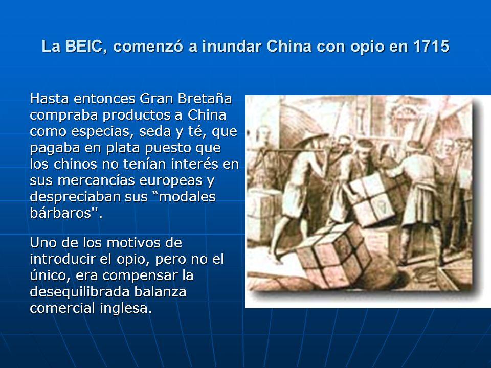 La BEIC, comenzó a inundar China con opio en 1715 Hasta entonces Gran Bretaña compraba productos a China como especias, seda y té, que pagaba en plata puesto que los chinos no tenían interés en sus mercancías europeas y despreciaban sus modales bárbaros .