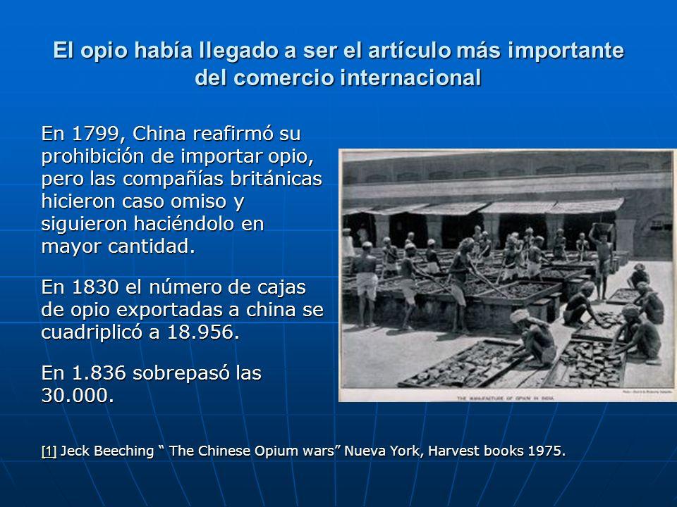 El opio había llegado a ser el artículo más importante del comercio internacional En 1799, China reafirmó su prohibición de importar opio, pero las compañías británicas hicieron caso omiso y siguieron haciéndolo en mayor cantidad.