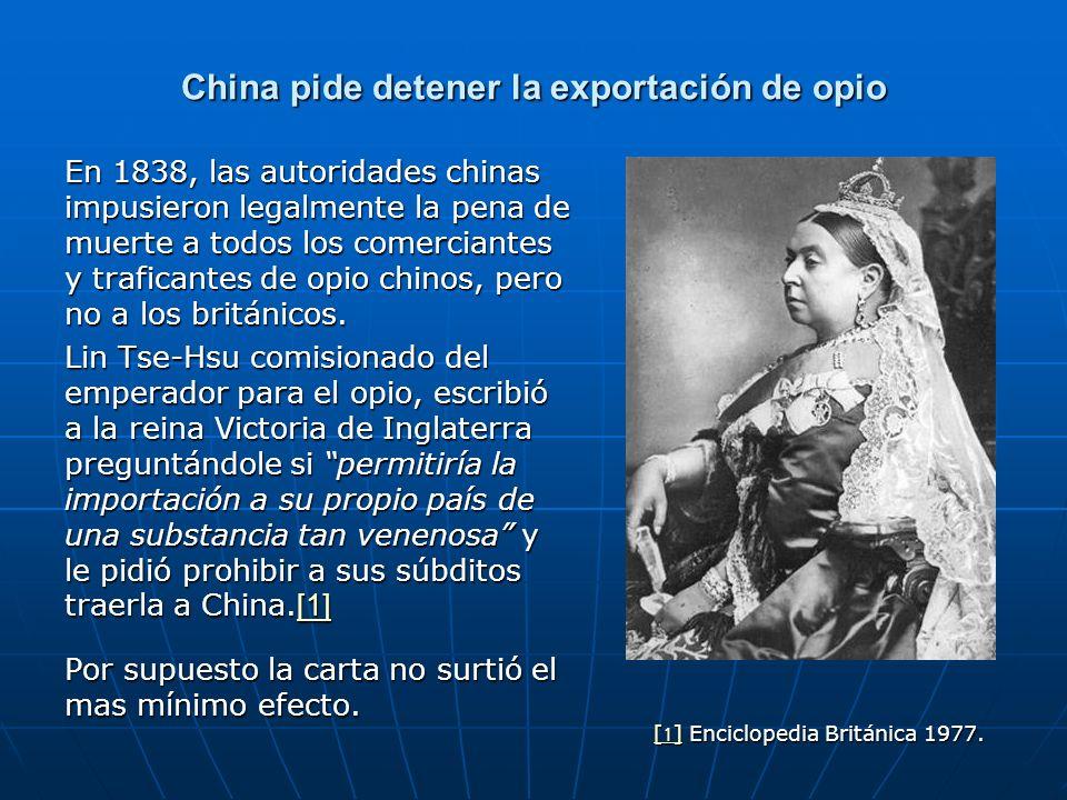 China pide detener la exportación de opio En 1838, las autoridades chinas impusieron legalmente la pena de muerte a todos los comerciantes y traficantes de opio chinos, pero no a los británicos.